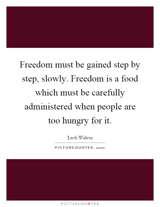 Freedom must be gained step by step, slowly. Freedom is a food which must be carefully administered when people are too hungry for it Picture Quote #1