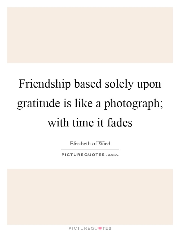 Friendship based solely upon gratitude is like a photograph; with time it fades Picture Quote #1