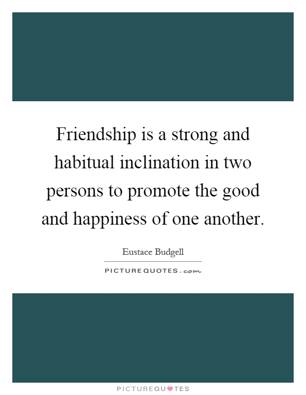 Friendship is a strong and habitual inclination in two persons to promote the good and happiness of one another Picture Quote #1