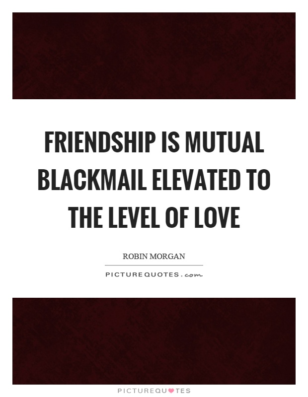 Friendship is mutual blackmail elevated to the level of love Picture Quote #1