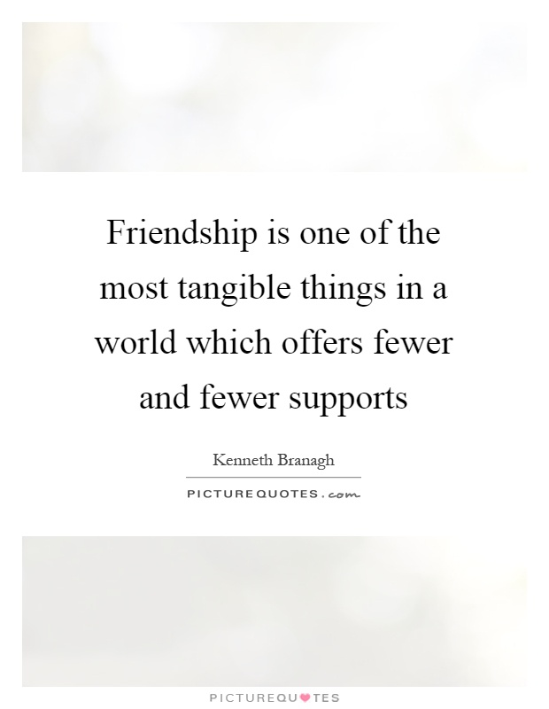 Friendship is one of the most tangible things in a world which offers fewer and fewer supports Picture Quote #1