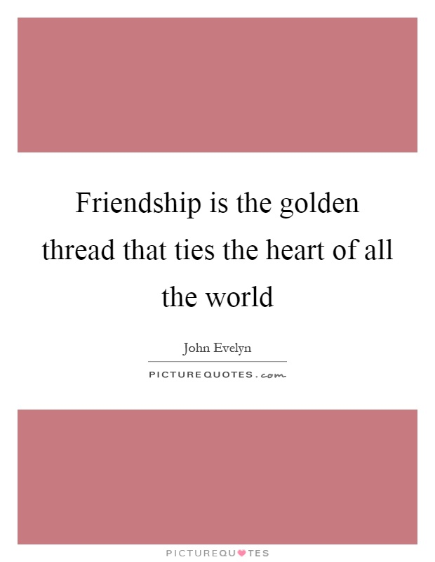 Friendship is the golden thread that ties the heart of all the world Picture Quote #1