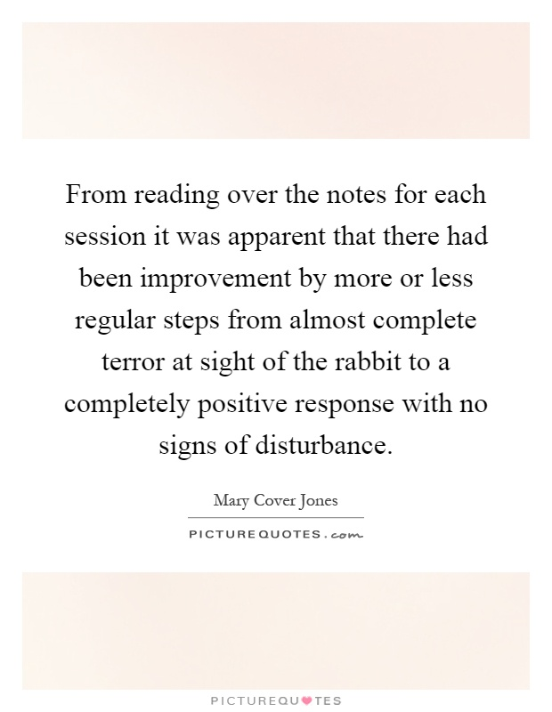 From reading over the notes for each session it was apparent that there had been improvement by more or less regular steps from almost complete terror at sight of the rabbit to a completely positive response with no signs of disturbance Picture Quote #1