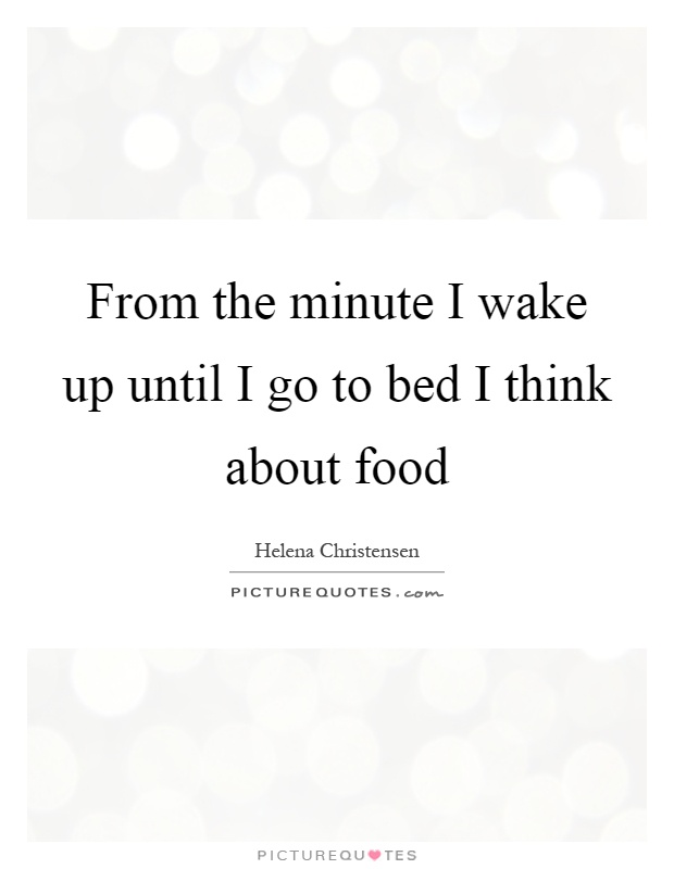 From the minute I wake up until I go to bed I think about food Picture Quote #1