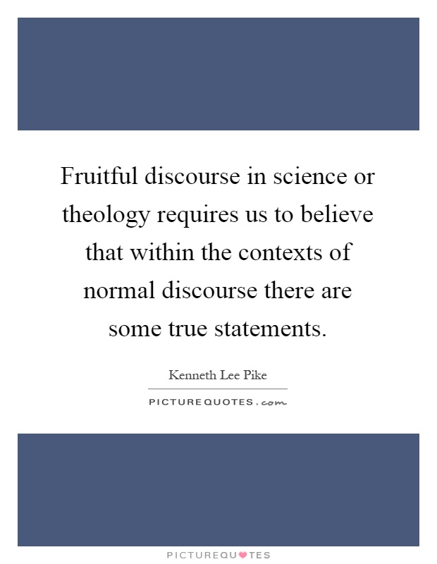 Fruitful discourse in science or theology requires us to believe that within the contexts of normal discourse there are some true statements Picture Quote #1