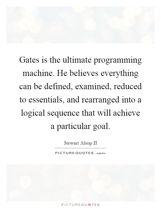 Gates is the ultimate programming machine. He believes everything can be defined, examined, reduced to essentials, and rearranged into a logical sequence that will achieve a particular goal Picture Quote #1