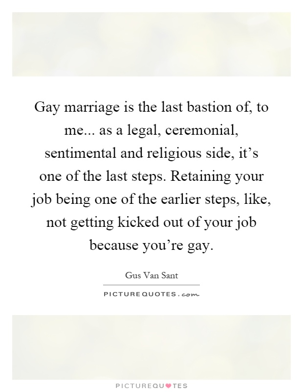 Gay marriage is the last bastion of, to me... as a legal, ceremonial, sentimental and religious side, it's one of the last steps. Retaining your job being one of the earlier steps, like, not getting kicked out of your job because you're gay Picture Quote #1