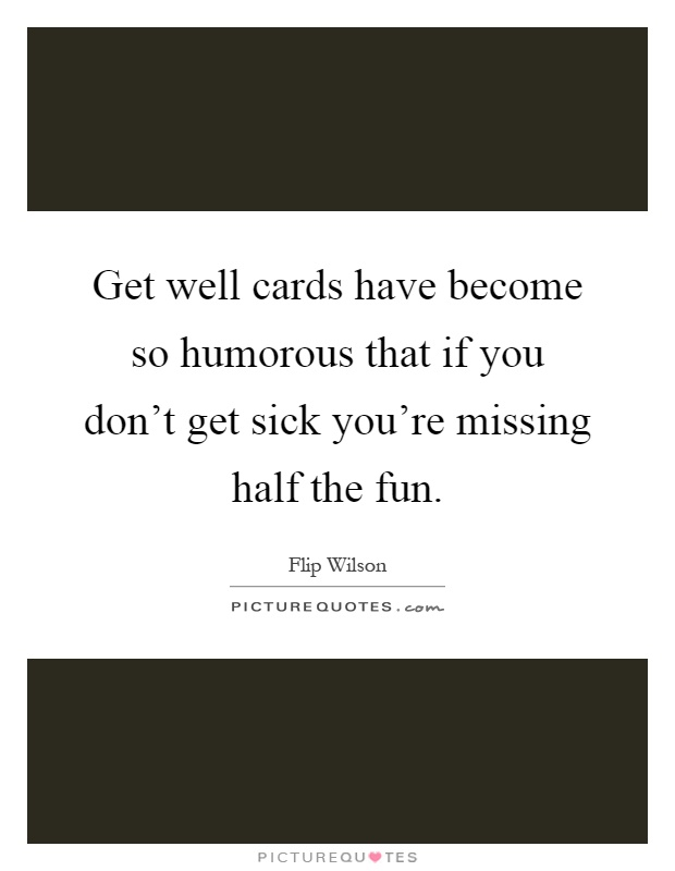 Get well cards have become so humorous that if you don't get sick you're missing half the fun Picture Quote #1