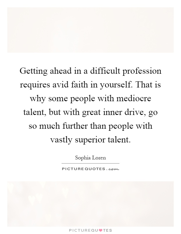Getting ahead in a difficult profession requires avid faith in yourself. That is why some people with mediocre talent, but with great inner drive, go so much further than people with vastly superior talent Picture Quote #1