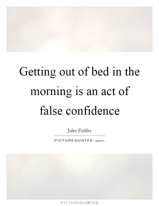 Getting out of bed in the morning is an act of false confidence Picture Quote #1