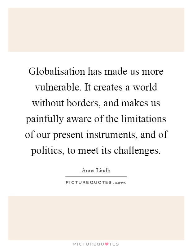 Globalisation has made us more vulnerable. It creates a world without borders, and makes us painfully aware of the limitations of our present instruments, and of politics, to meet its challenges Picture Quote #1
