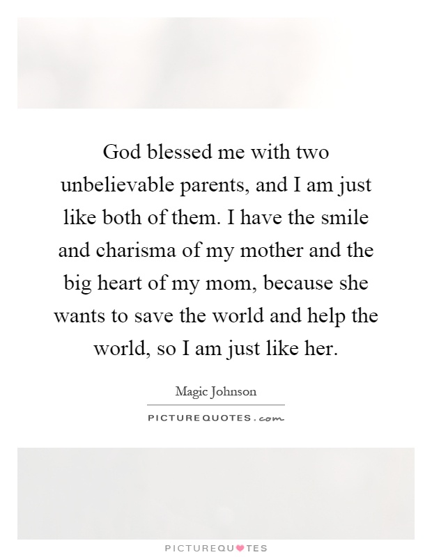 God blessed me with two unbelievable parents, and I am just like both of them. I have the smile and charisma of my mother and the big heart of my mom, because she wants to save the world and help the world, so I am just like her Picture Quote #1