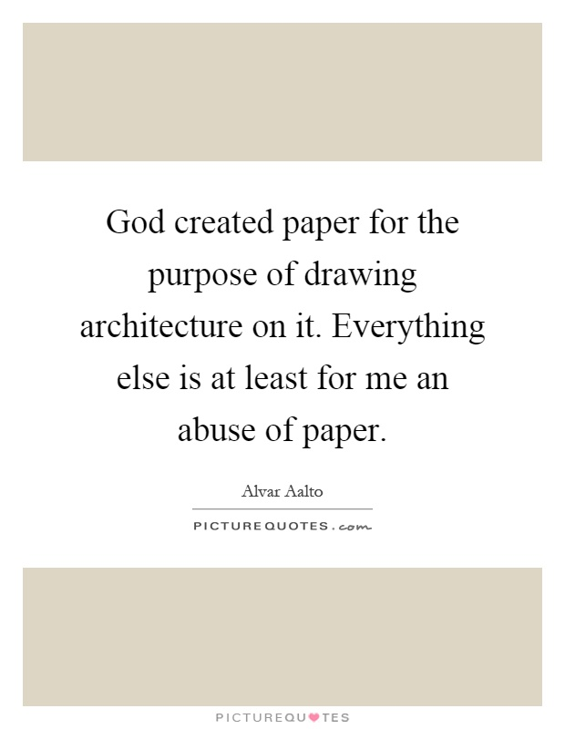 God created paper for the purpose of drawing architecture on it. Everything else is at least for me an abuse of paper Picture Quote #1