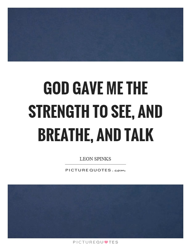 God gave me the strength to see, and breathe, and talk Picture Quote #1