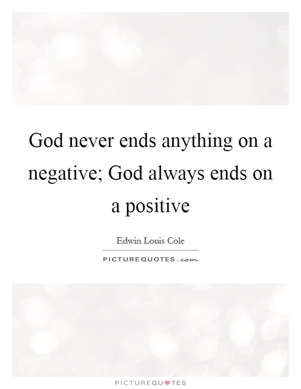 God never ends anything on a negative; God always ends on a positive Picture Quote #1