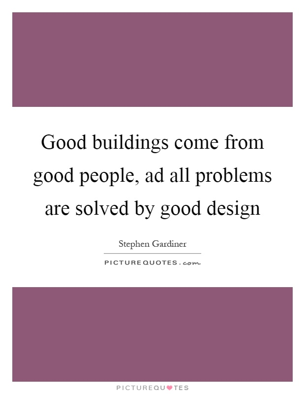 Good buildings come from good people, ad all problems are solved by good design Picture Quote #1