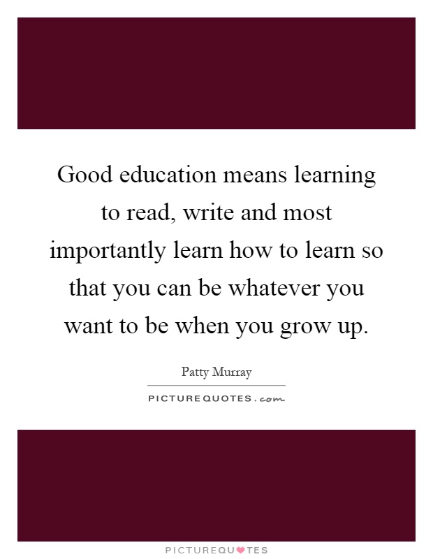 Good education means learning to read, write and most importantly learn how to learn so that you can be whatever you want to be when you grow up Picture Quote #1