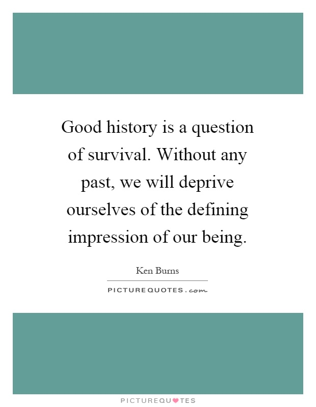 Good history is a question of survival. Without any past, we will deprive ourselves of the defining impression of our being Picture Quote #1