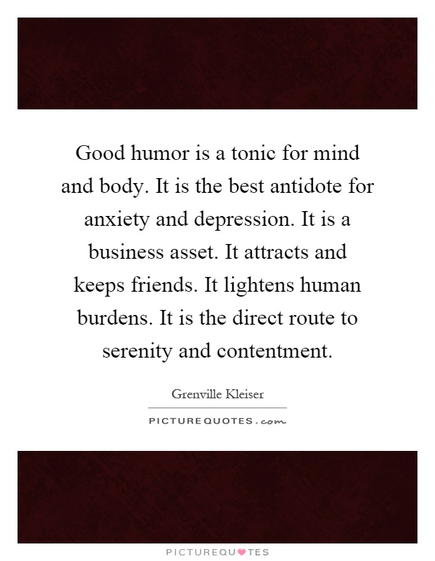 Good humor is a tonic for mind and body. It is the best antidote for anxiety and depression. It is a business asset. It attracts and keeps friends. It lightens human burdens. It is the direct route to serenity and contentment Picture Quote #1