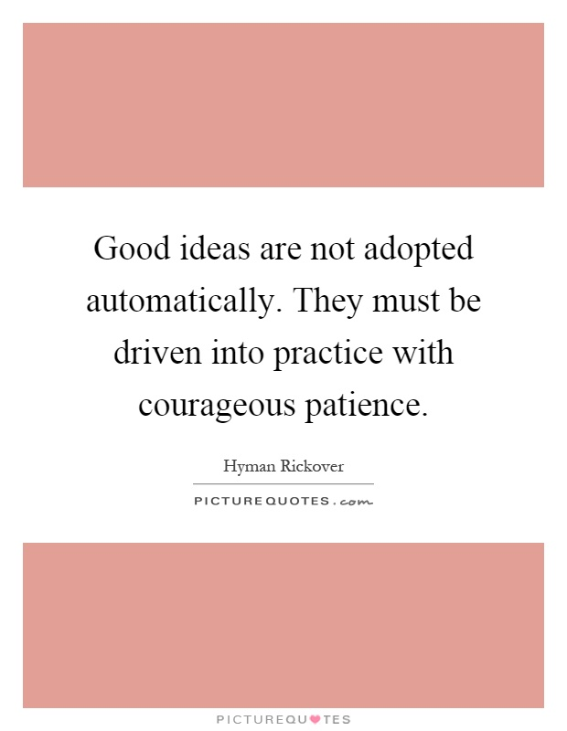 Good ideas are not adopted automatically. They must be driven into practice with courageous patience Picture Quote #1