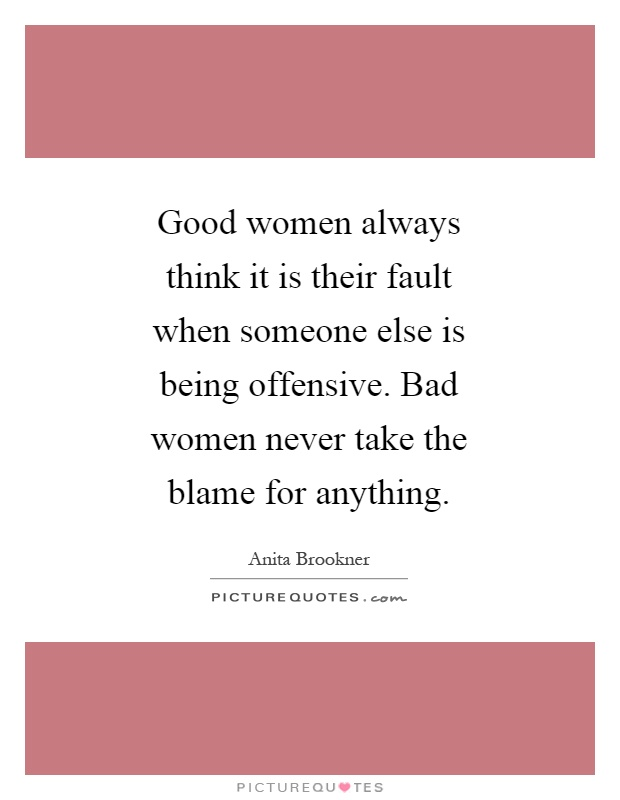 Good women always think it is their fault when someone else is being offensive. Bad women never take the blame for anything Picture Quote #1