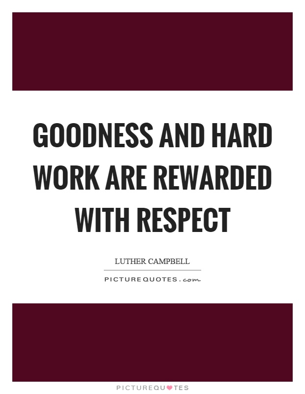 Captivating Goodness And Hard Work Are Rewarded With Respect Picture Quote #1