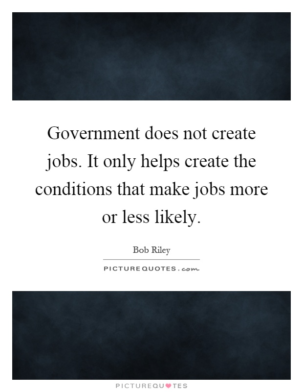 Government does not create jobs. It only helps create the conditions that make jobs more or less likely Picture Quote #1