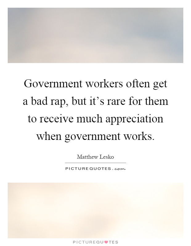 Government workers often get a bad rap, but it's rare for them to receive much appreciation when government works Picture Quote #1