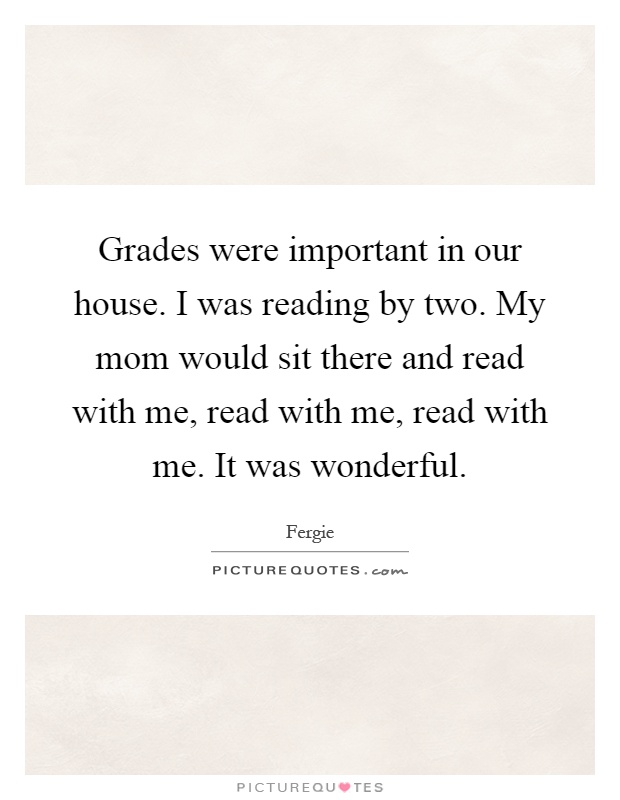 Grades were important in our house. I was reading by two. My mom would sit there and read with me, read with me, read with me. It was wonderful Picture Quote #1