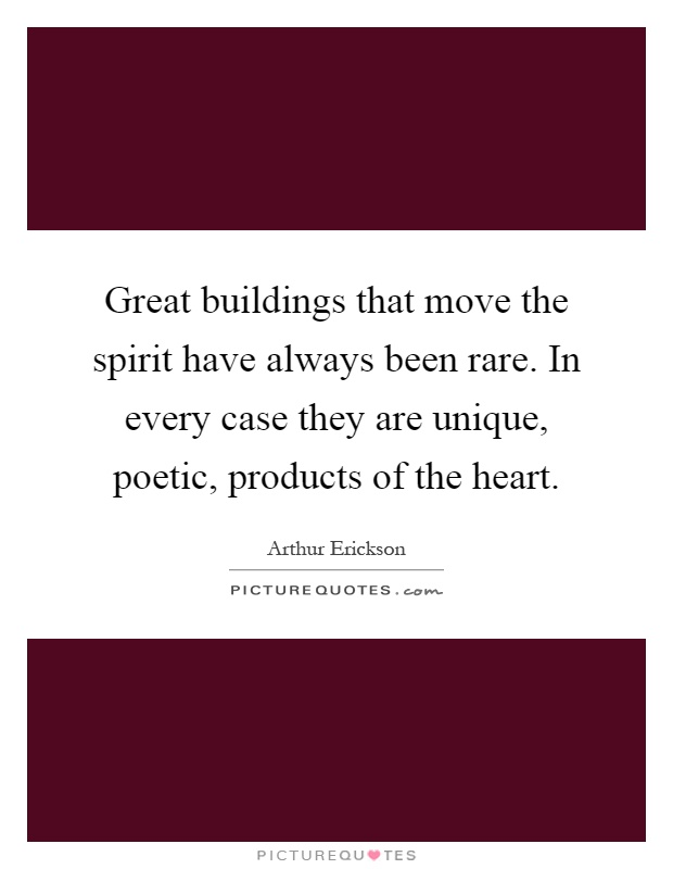 Great buildings that move the spirit have always been rare. In every case they are unique, poetic, products of the heart Picture Quote #1