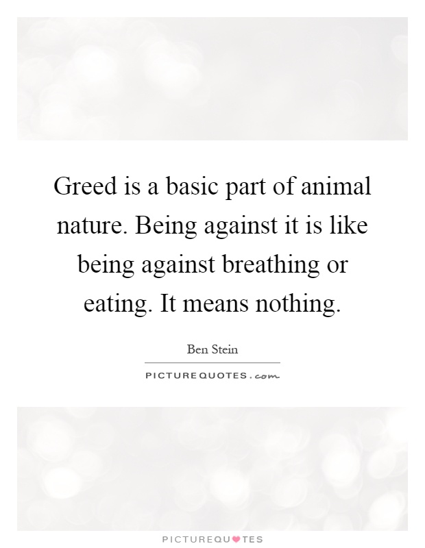 Greed is a basic part of animal nature. Being against it is like being against breathing or eating. It means nothing Picture Quote #1
