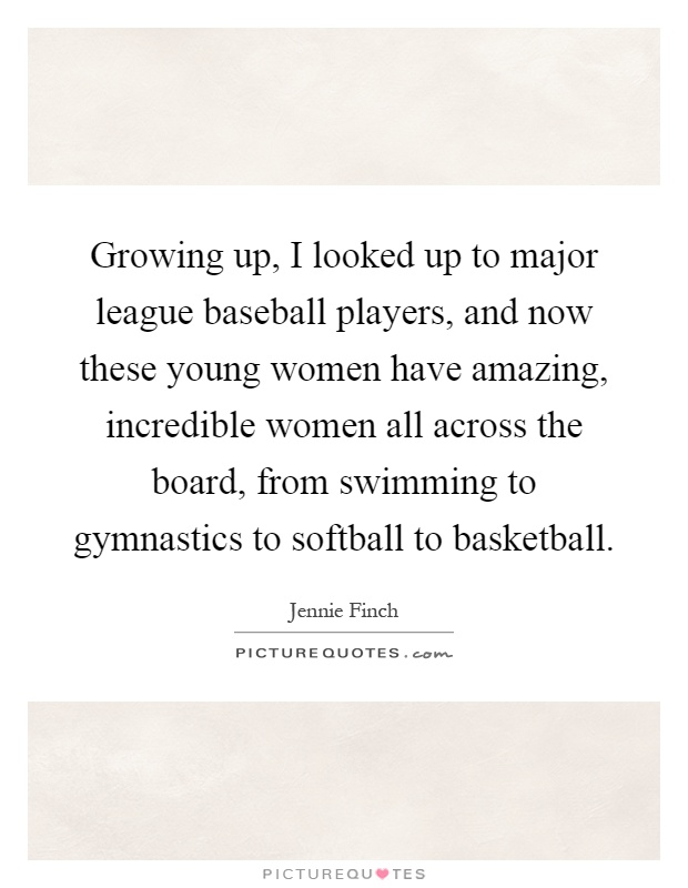 Growing up, I looked up to major league baseball players, and now these young women have amazing, incredible women all across the board, from swimming to gymnastics to softball to basketball Picture Quote #1