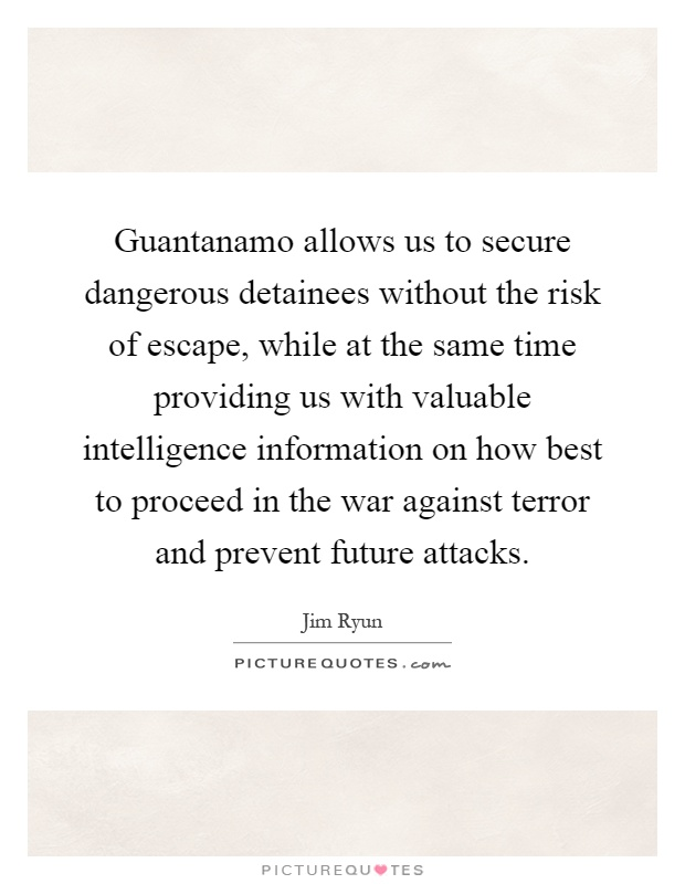 Guantanamo allows us to secure dangerous detainees without the risk of escape, while at the same time providing us with valuable intelligence information on how best to proceed in the war against terror and prevent future attacks Picture Quote #1