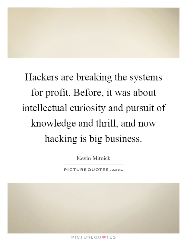Hackers are breaking the systems for profit. Before, it was about intellectual curiosity and pursuit of knowledge and thrill, and now hacking is big business Picture Quote #1