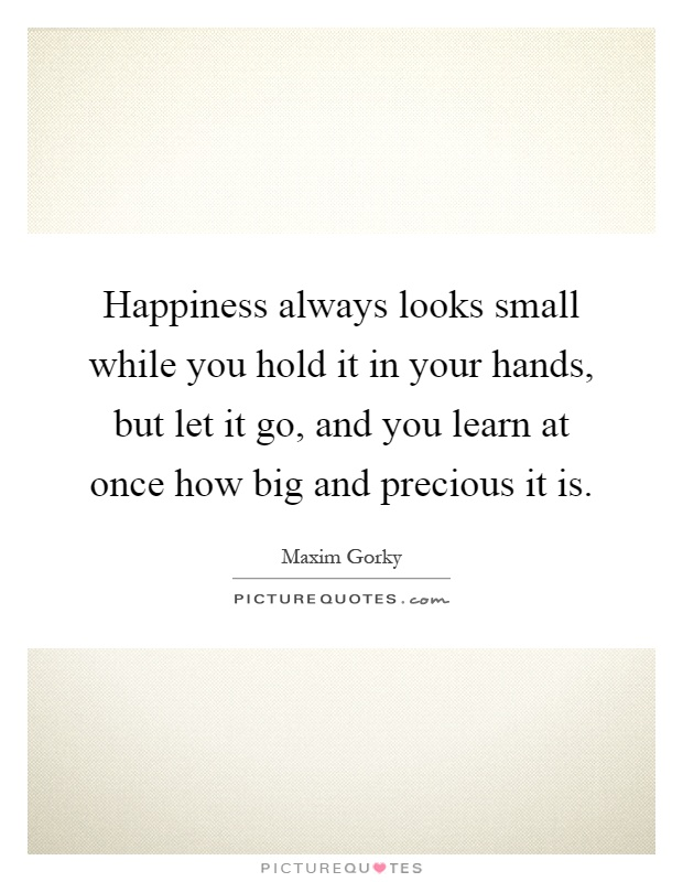 Happiness always looks small while you hold it in your hands, but let it go, and you learn at once how big and precious it is Picture Quote #1