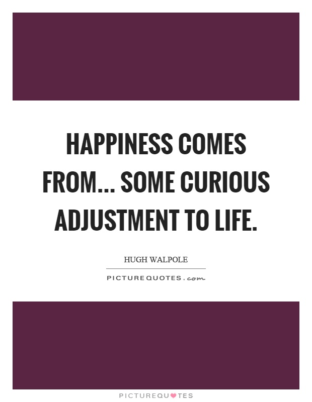 Happiness comes from... some curious adjustment to life Picture Quote #1