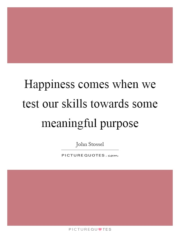 Happiness comes when we test our skills towards some meaningful purpose Picture Quote #1
