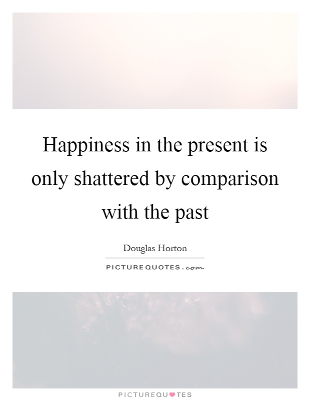 Happiness in the present is only shattered by comparison with the past Picture Quote #1