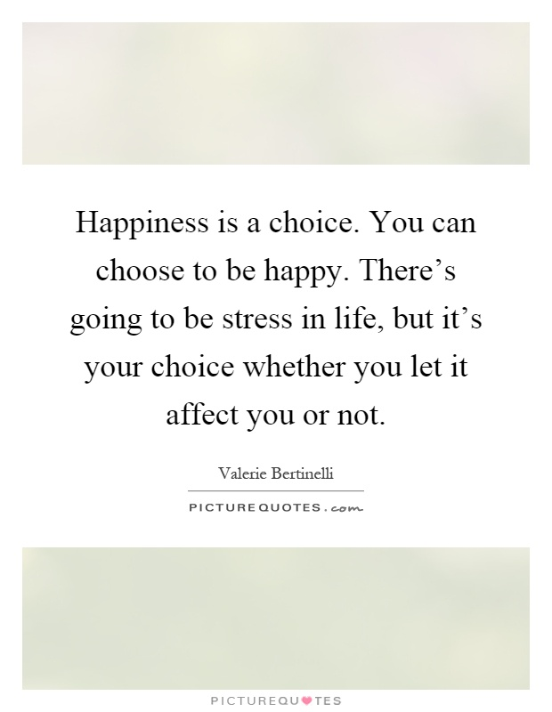 Happiness is a choice. You can choose to be happy. There's going to be stress in life, but it's your choice whether you let it affect you or not Picture Quote #1