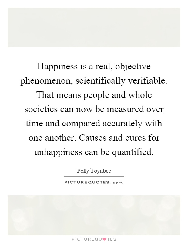 Happiness is a real, objective phenomenon, scientifically verifiable. That means people and whole societies can now be measured over time and compared accurately with one another. Causes and cures for unhappiness can be quantified Picture Quote #1