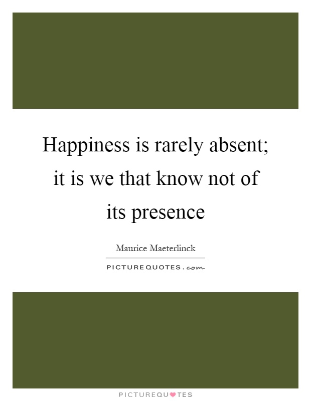 Happiness is rarely absent; it is we that know not of its presence Picture Quote #1