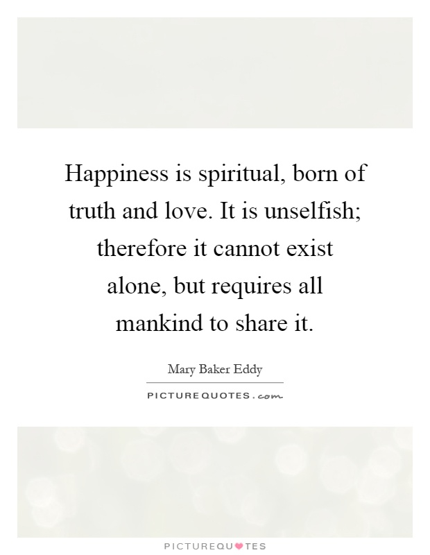 Happiness is spiritual, born of truth and love. It is unselfish; therefore it cannot exist alone, but requires all mankind to share it Picture Quote #1