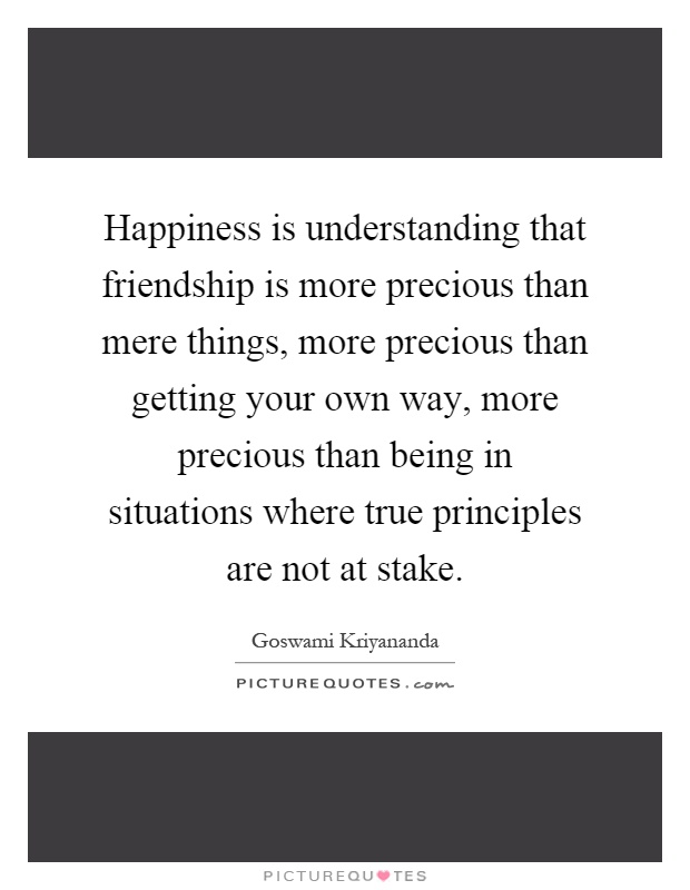 Happiness is understanding that friendship is more precious than mere things, more precious than getting your own way, more precious than being in situations where true principles are not at stake Picture Quote #1