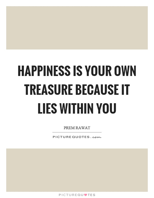 Happiness is your own treasure because it lies within you ...