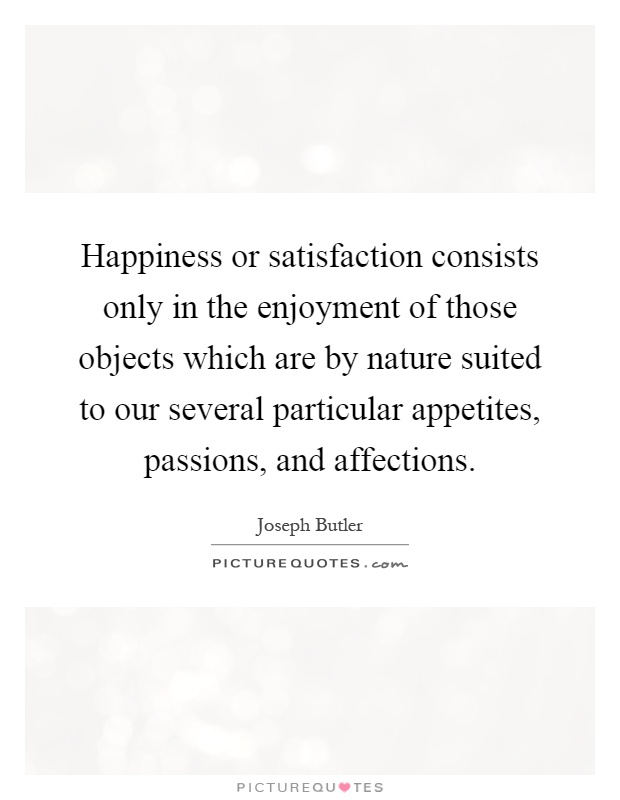 Happiness or satisfaction consists only in the enjoyment of those objects which are by nature suited to our several particular appetites, passions, and affections Picture Quote #1