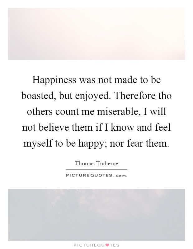 Happiness was not made to be boasted, but enjoyed. Therefore tho others count me miserable, I will not believe them if I know and feel myself to be happy; nor fear them Picture Quote #1