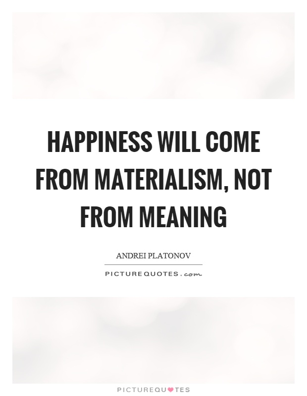 Quotes On Materialistic: Happiness Will Come From Materialism, Not From Meaning