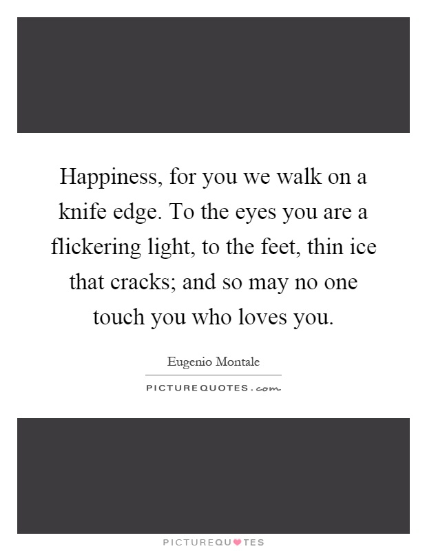 Happiness, for you we walk on a knife edge. To the eyes you are a flickering light, to the feet, thin ice that cracks; and so may no one touch you who loves you Picture Quote #1