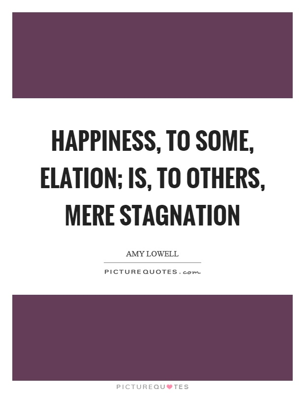 Happiness, to some, elation; Is, to others, mere stagnation Picture Quote #1