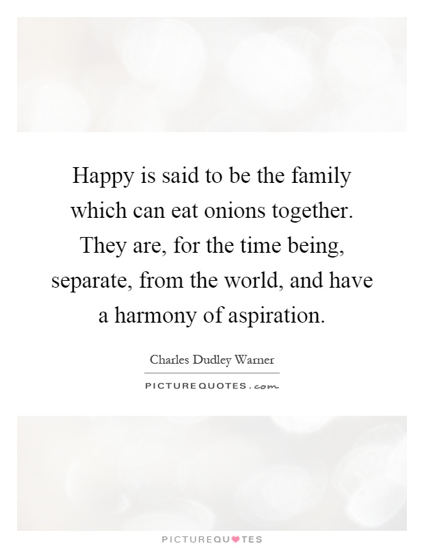 Happy is said to be the family which can eat onions together. They are, for the time being, separate, from the world, and have a harmony of aspiration Picture Quote #1